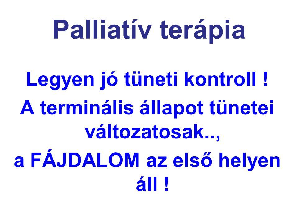 Palliatív terápia Legyen jó tüneti kontroll ! A terminális állapot tünetei változatosak.., a FÁJDALOM az első helyen áll !
