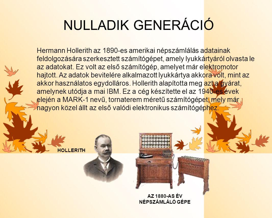 NULLADIK GENERÁCIÓ Hermann Hollerith az 1890-es amerikai népszámlálás adatainak feldolgozására szerkesztett számítógépet, amely lyukkártyáról olvasta