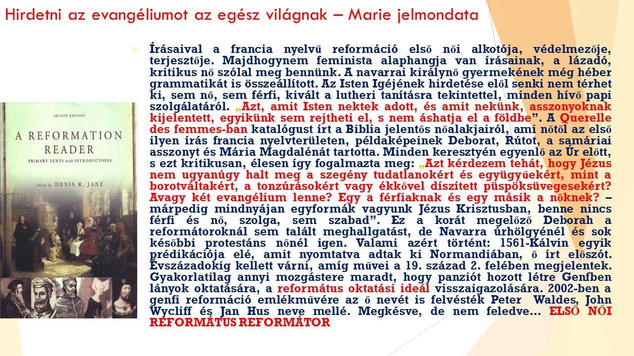 Hirdetni az evangéliumot az egész világnak – Marie jelmondata  Írásaival a francia nyelv ű reformáció els ő n ő i alkotója, védelmez ő je, terjeszt ő je.