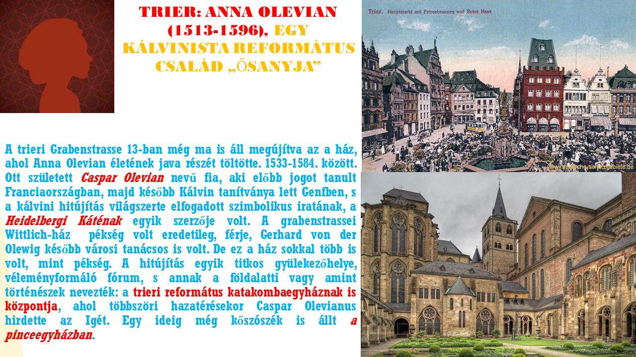 """TRIER: ANNA OLEVIAN (1513-1596), EGY KÁLVINISTA REFORMÁTUS CSALÁD """" Ő SANYJA A trieri Grabenstrasse 13-ban még ma is áll megújítva az a ház, ahol Anna Olevian életének java részét töltötte."""