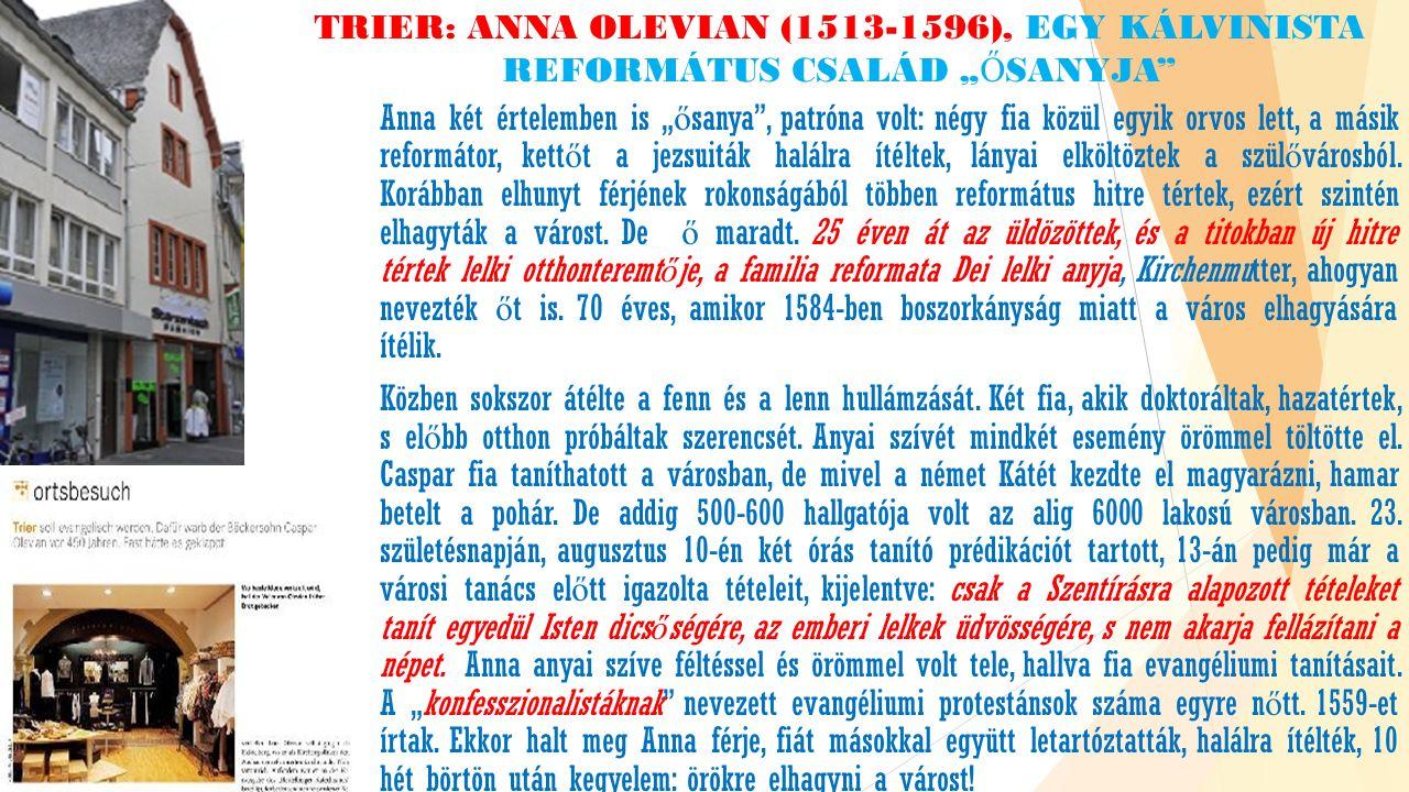 """TRIER: ANNA OLEVIAN (1513-1596), EGY KÁLVINISTA REFORMÁTUS CSALÁD """" Ő SANYJA Anna két értelemben is """" ő sanya , patróna volt: négy fia közül egyik orvos lett, a másik reformátor, kett ő t a jezsuiták halálra ítéltek, lányai elköltöztek a szül ő városból."""