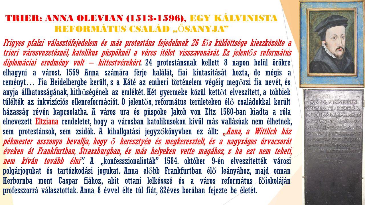 """TRIER: ANNA OLEVIAN (1513-1596), EGY KÁLVINISTA REFORMÁTUS CSALÁD """" Ő SANYJA Frigyes pfalzi választófejedelem és más protestáns fejedelmek 26 f ő s küldöttsége kieszközölte a trieri városvezetésnél, katolikus püspöknél a véres ítélet visszavonását."""