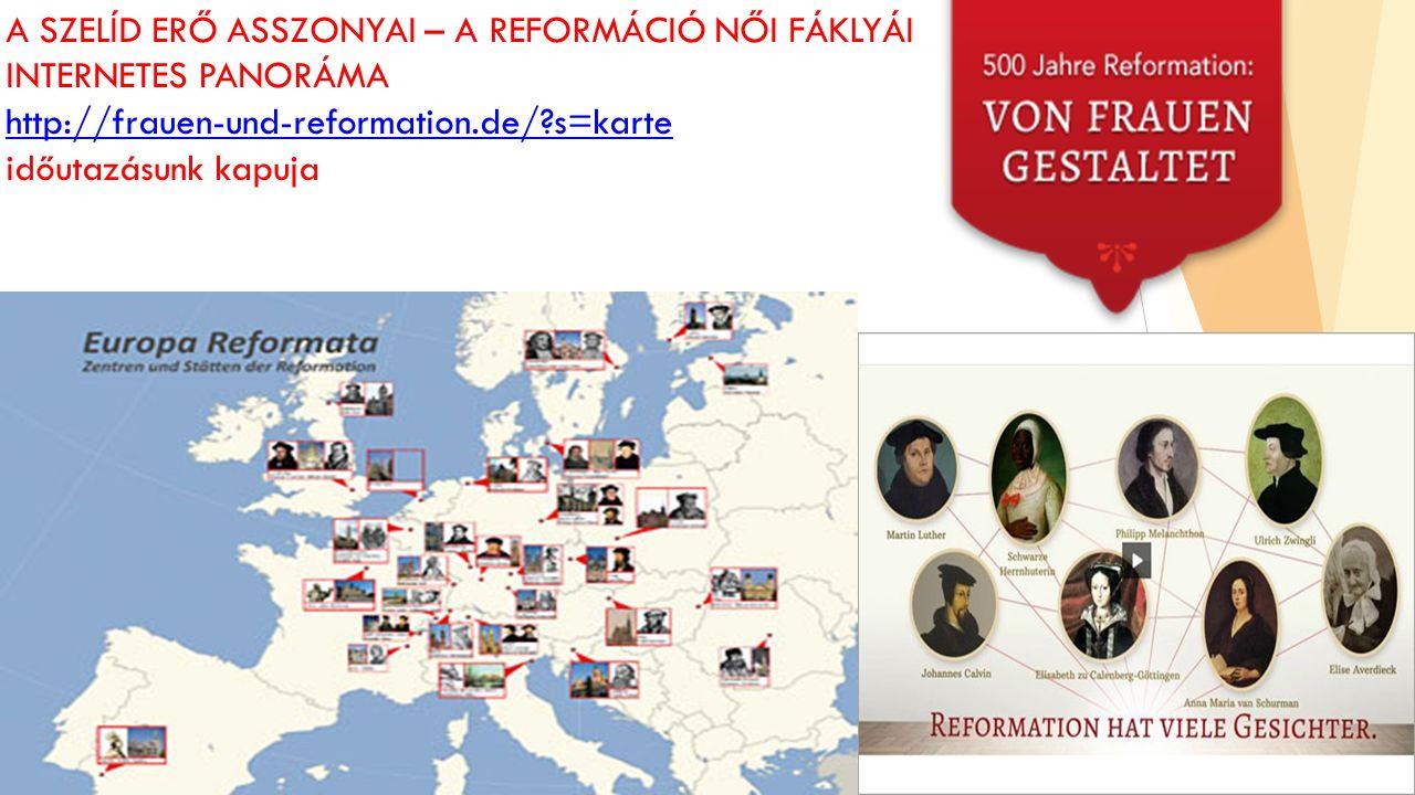 A SZELÍD ERŐ ASSZONYAI – A REFORMÁCIÓ NŐI FÁKLYÁI INTERNETES PANORÁMA http://frauen-und-reformation.de/ s=karte időutazásunk kapuja http://frauen-und-reformation.de/ s=karte