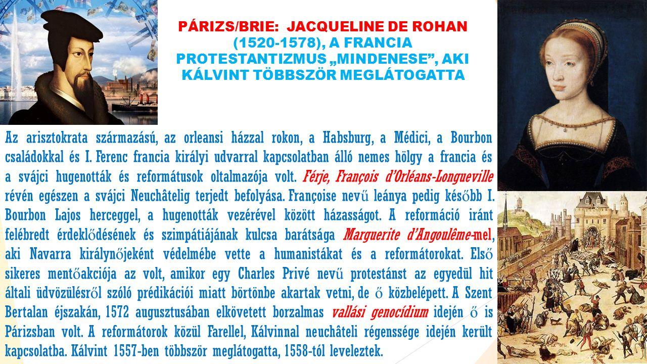 """PÁRIZS/BRIE: JACQUELINE DE ROHAN (1520-1578), A FRANCIA PROTESTANTIZMUS """"MINDENESE , AKI KÁLVINT TÖBBSZÖR MEGLÁTOGATTA Az arisztokrata származású, az orleansi házzal rokon, a Habsburg, a Médici, a Bourbon családokkal és I."""