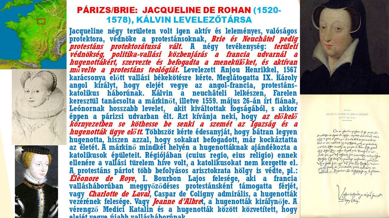 PÁRIZS/BRIE: JACQUELINE DE ROHAN (1520- 1578), KÁLVIN LEVELEZŐTÁRSA Jacqueline négy területen volt igen aktív és leleményes, valóságos protektora, védnöke a protestánsoknak, Brie és Neuchâtel pedig protestáns protektorátussá vált.