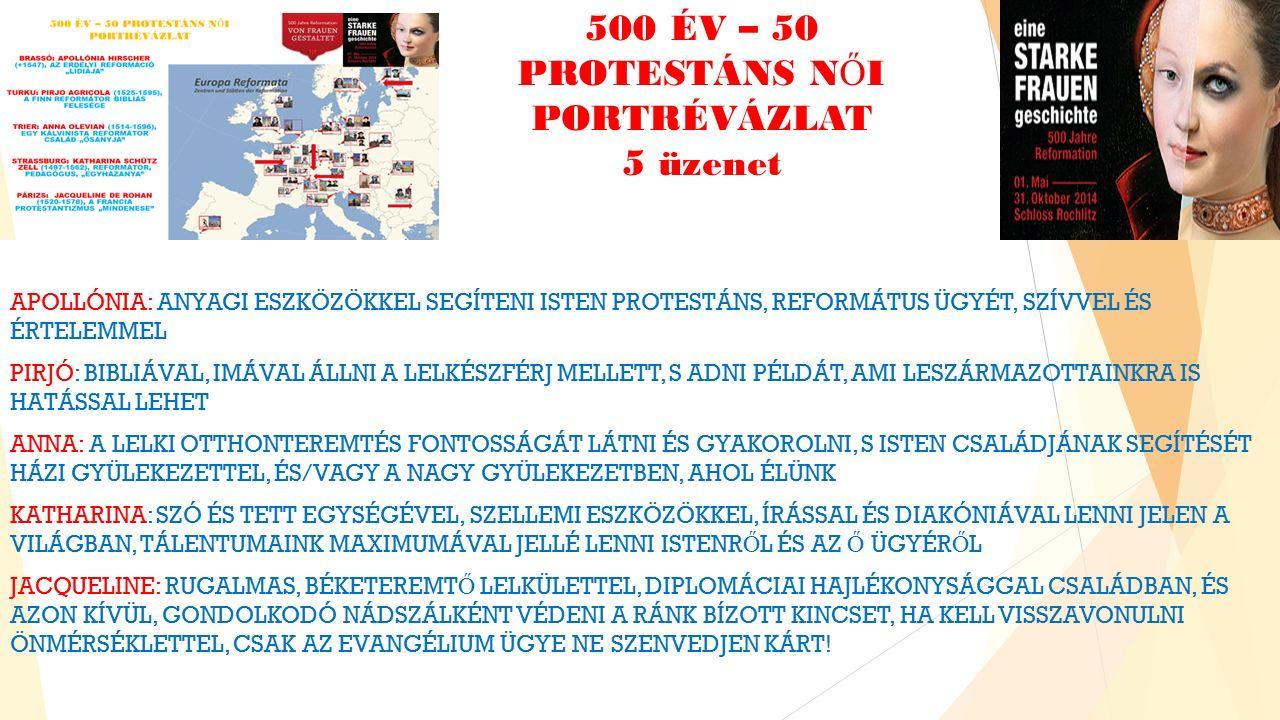 500 ÉV – 50 PROTESTÁNS N Ő I PORTRÉVÁZLAT 5 üzenet APOLLÓNIA: ANYAGI ESZKÖZÖKKEL SEGÍTENI ISTEN PROTESTÁNS, REFORMÁTUS ÜGYÉT, SZÍVVEL ÉS ÉRTELEMMEL PIRJÓ: BIBLIÁVAL, IMÁVAL ÁLLNI A LELKÉSZFÉRJ MELLETT, S ADNI PÉLDÁT, AMI LESZÁRMAZOTTAINKRA IS HATÁSSAL LEHET ANNA: A LELKI OTTHONTEREMTÉS FONTOSSÁGÁT LÁTNI ÉS GYAKOROLNI, S ISTEN CSALÁDJÁNAK SEGÍTÉSÉT HÁZI GYÜLEKEZETTEL, ÉS/VAGY A NAGY GYÜLEKEZETBEN, AHOL ÉLÜNK KATHARINA: SZÓ ÉS TETT EGYSÉGÉVEL, SZELLEMI ESZKÖZÖKKEL, ÍRÁSSAL ÉS DIAKÓNIÁVAL LENNI JELEN A VILÁGBAN, TÁLENTUMAINK MAXIMUMÁVAL JELLÉ LENNI ISTENR Ő L ÉS AZ Ő ÜGYÉR Ő L JACQUELINE: RUGALMAS, BÉKETEREMT Ő LELKÜLETTEL, DIPLOMÁCIAI HAJLÉKONYSÁGGAL CSALÁDBAN, ÉS AZON KÍVÜL, GONDOLKODÓ NÁDSZÁLKÉNT VÉDENI A RÁNK BÍZOTT KINCSET, HA KELL VISSZAVONULNI ÖNMÉRSÉKLETTEL, CSAK AZ EVANGÉLIUM ÜGYE NE SZENVEDJEN KÁRT!
