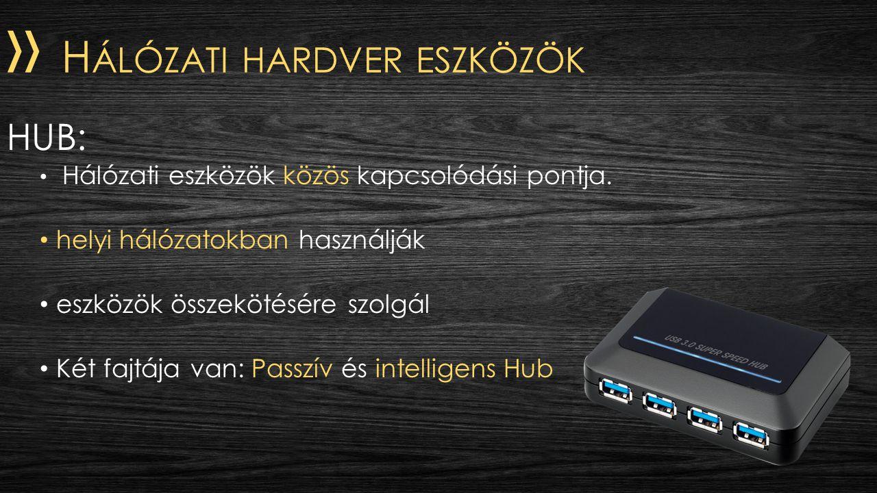 » H ÁLÓZATI HARDVER ESZKÖZÖK HUB: Hálózati eszközök közös kapcsolódási pontja. helyi hálózatokban használják eszközök összekötésére szolgál Két fajtáj