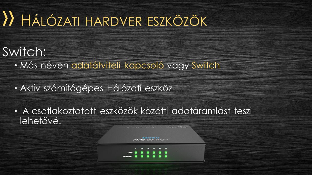 » H ÁLÓZATI HARDVER ESZKÖZÖK Switch: Más néven adatátviteli kapcsoló vagy Switch Aktív számítógépes Hálózati eszköz A csatlakoztatott eszközök közötti adatáramlást teszi lehetővé.