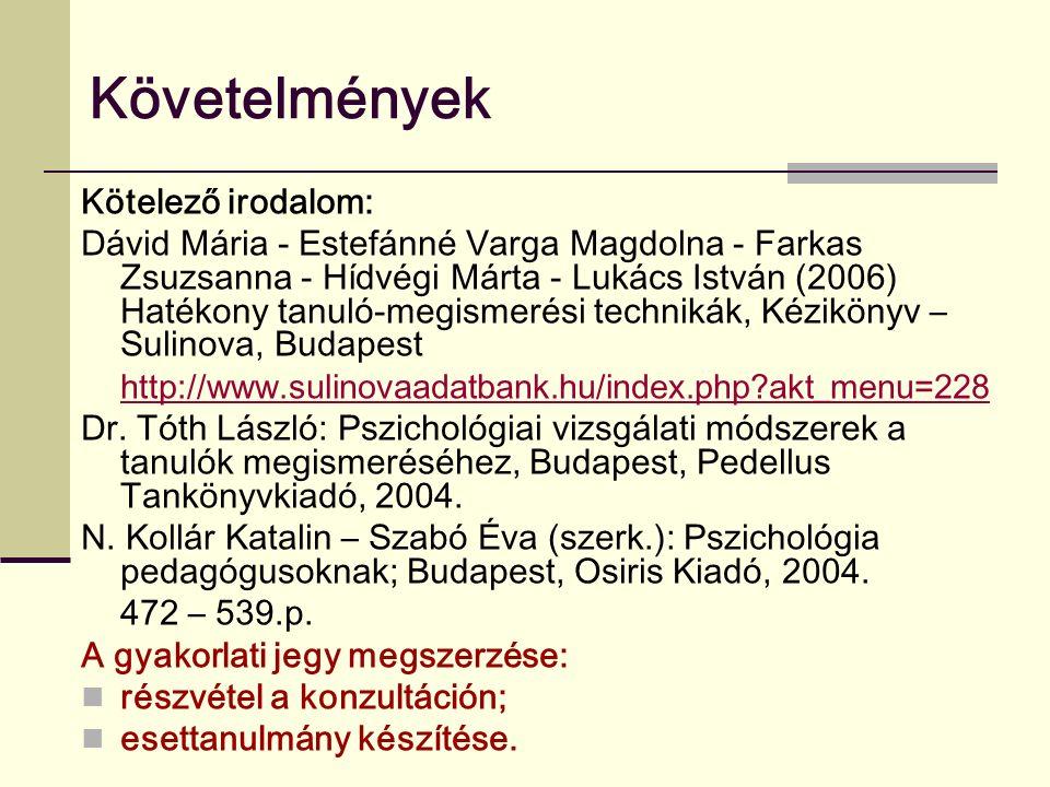 Követelmények Kötelező irodalom: Dávid Mária - Estefánné Varga Magdolna - Farkas Zsuzsanna - Hídvégi Márta - Lukács István (2006) Hatékony tanuló-megismerési technikák, Kézikönyv – Sulinova, Budapest http://www.sulinovaadatbank.hu/index.php?akt_menu=228 Dr.