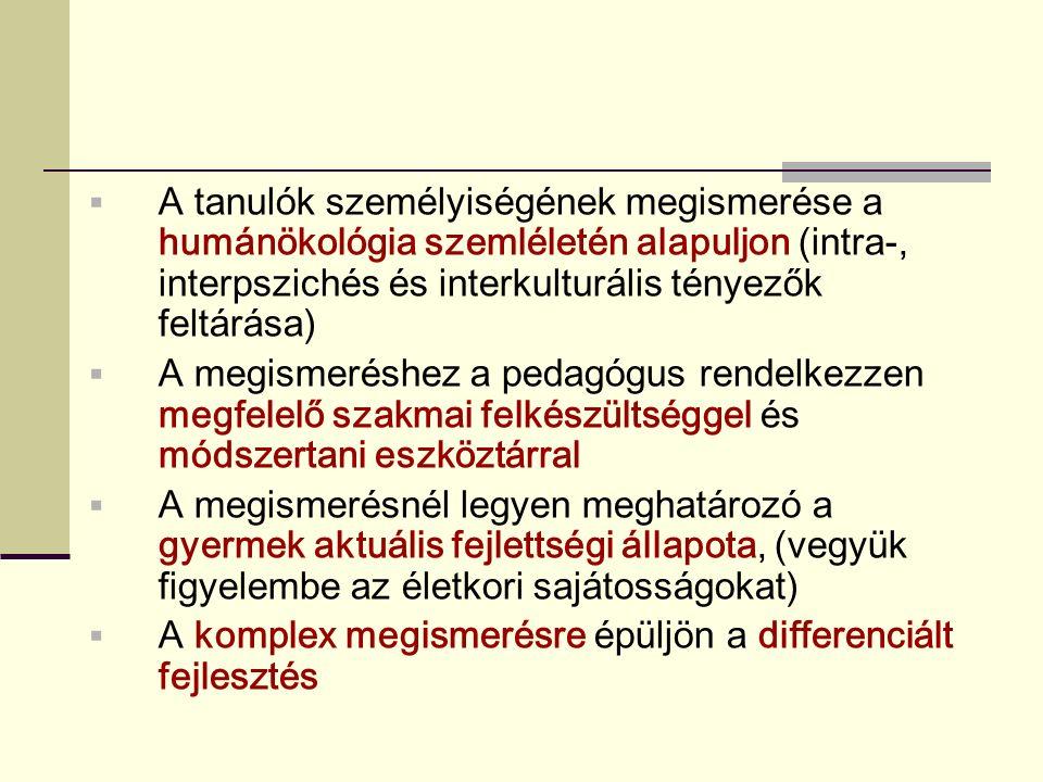  A tanulók személyiségének megismerése a humánökológia szemléletén alapuljon (intra-, interpszichés és interkulturális tényezők feltárása)  A megismeréshez a pedagógus rendelkezzen megfelelő szakmai felkészültséggel és módszertani eszköztárral  A megismerésnél legyen meghatározó a gyermek aktuális fejlettségi állapota, (vegyük figyelembe az életkori sajátosságokat)  A komplex megismerésre épüljön a differenciált fejlesztés