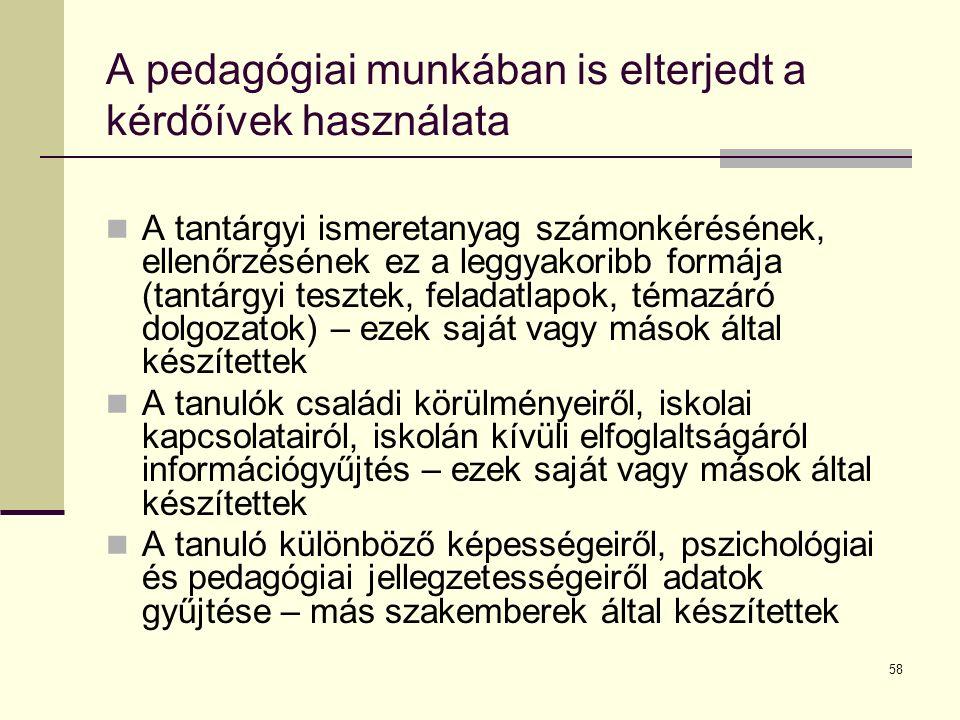 58 A pedagógiai munkában is elterjedt a kérdőívek használata A tantárgyi ismeretanyag számonkérésének, ellenőrzésének ez a leggyakoribb formája (tantárgyi tesztek, feladatlapok, témazáró dolgozatok) – ezek saját vagy mások által készítettek A tanulók családi körülményeiről, iskolai kapcsolatairól, iskolán kívüli elfoglaltságáról információgyűjtés – ezek saját vagy mások által készítettek A tanuló különböző képességeiről, pszichológiai és pedagógiai jellegzetességeiről adatok gyűjtése – más szakemberek által készítettek