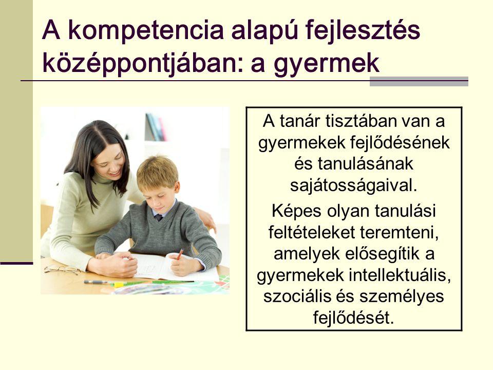 A kompetencia alapú fejlesztés középpontjában: a gyermek A tanár tisztában van a gyermekek fejlődésének és tanulásának sajátosságaival.
