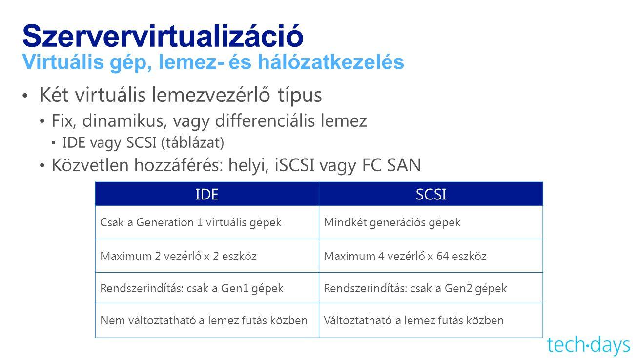 Szervervirtualizáció Virtuális gép, lemez- és hálózatkezelés IDESCSI Csak a Generation 1 virtuális gépekMindkét generációs gépek Maximum 2 vezérlő x 2 eszközMaximum 4 vezérlő x 64 eszköz Rendszerindítás: csak a Gen1 gépekRendszerindítás: csak a Gen2 gépek Nem változtatható a lemez futás közbenVáltoztatható a lemez futás közben