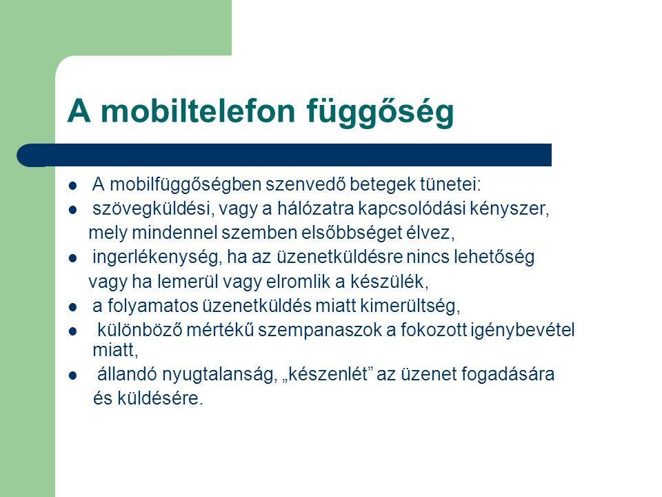 A mobiltelefon függőség A mobilfüggőségben szenvedő betegek tünetei: szövegküldési, vagy a hálózatra kapcsolódási kényszer, mely mindennel szemben els