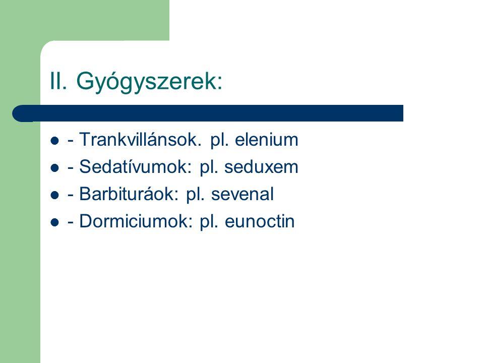 II. Gyógyszerek: - Trankvillánsok. pl. elenium - Sedatívumok: pl. seduxem - Barbituráok: pl. sevenal - Dormiciumok: pl. eunoctin