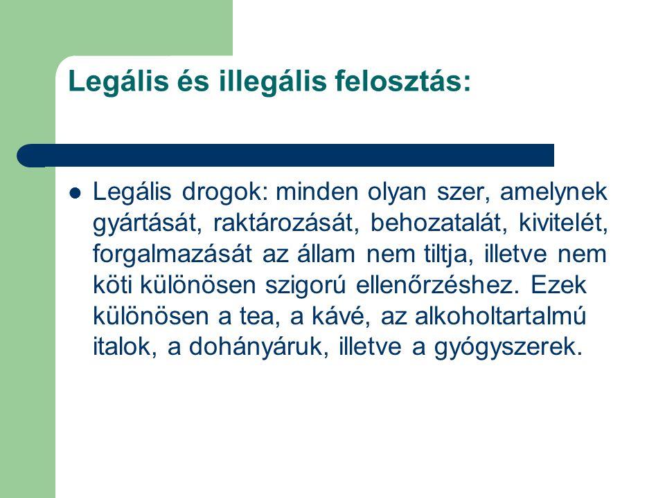 Legális és illegális felosztás: Legális drogok: minden olyan szer, amelynek gyártását, raktározását, behozatalát, kivitelét, forgalmazását az állam ne