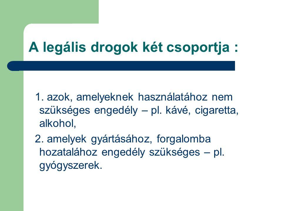 A legális drogok két csoportja : 1. azok, amelyeknek használatához nem szükséges engedély – pl. kávé, cigaretta, alkohol, 2. amelyek gyártásához, forg