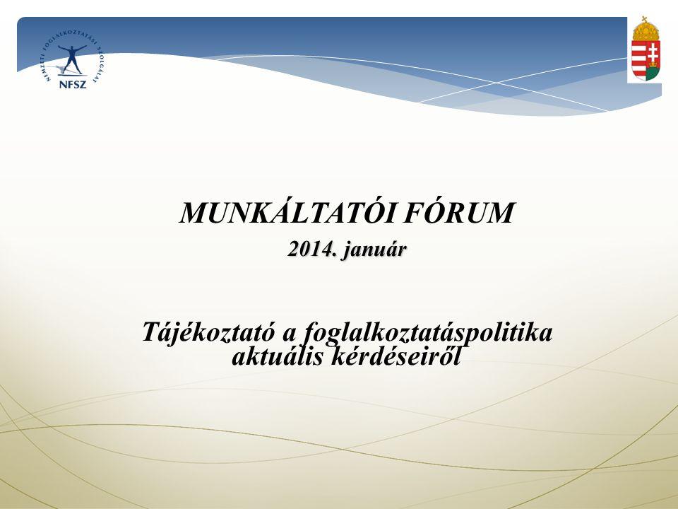 MUNKÁLTATÓI FÓRUM 2014. január Tájékoztató a foglalkoztatáspolitika aktuális kérdéseiről
