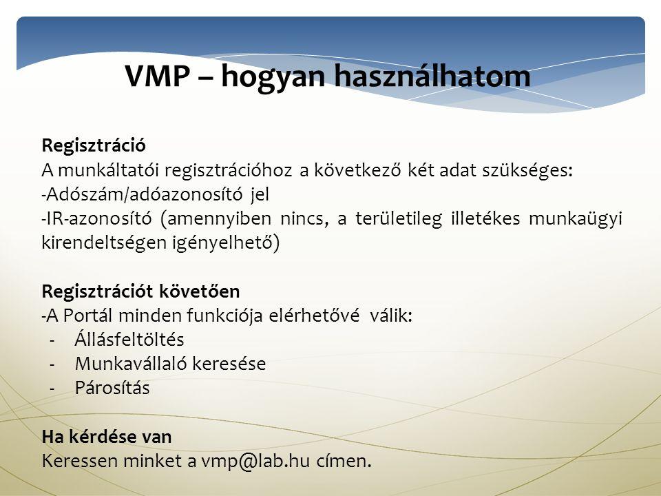 VMP – hogyan használhatom Regisztráció A munkáltatói regisztrációhoz a következő két adat szükséges: - -Adószám/adóazonosító jel - -IR-azonosító (amennyiben nincs, a területileg illetékes munkaügyi kirendeltségen igényelhető) Regisztrációt követően - -A Portál minden funkciója elérhetővé válik: - -Állásfeltöltés - -Munkavállaló keresése - -Párosítás Ha kérdése van Keressen minket a vmp@lab.hu címen.
