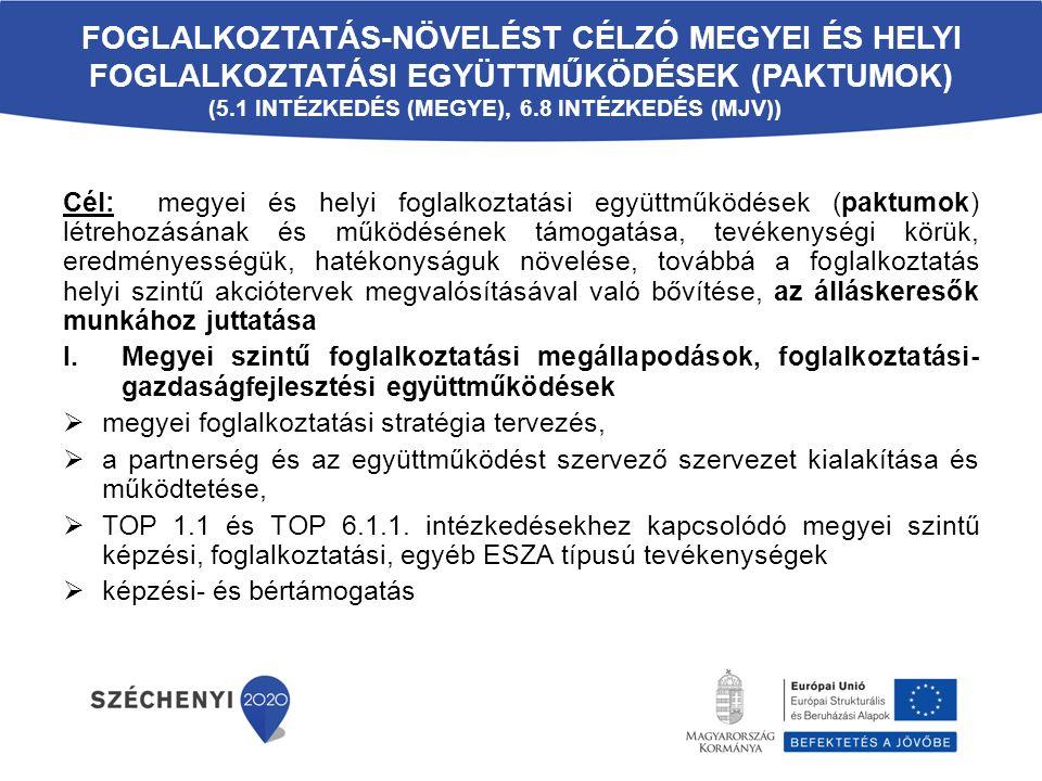 FOGLALKOZTATÁS-NÖVELÉST CÉLZÓ MEGYEI ÉS HELYI FOGLALKOZTATÁSI EGYÜTTMŰKÖDÉSEK (PAKTUMOK) (5.1 INTÉZKEDÉS (MEGYE), 6.8 INTÉZKEDÉS (MJV)) Cél: megyei és helyi foglalkoztatási együttműködések (paktumok) létrehozásának és működésének támogatása, tevékenységi körük, eredményességük, hatékonyságuk növelése, továbbá a foglalkoztatás helyi szintű akciótervek megvalósításával való bővítése, az álláskeresők munkához juttatása I.Megyei szintű foglalkoztatási megállapodások, foglalkoztatási- gazdaságfejlesztési együttműködések  megyei foglalkoztatási stratégia tervezés,  a partnerség és az együttműködést szervező szervezet kialakítása és működtetése,  TOP 1.1 és TOP 6.1.1.