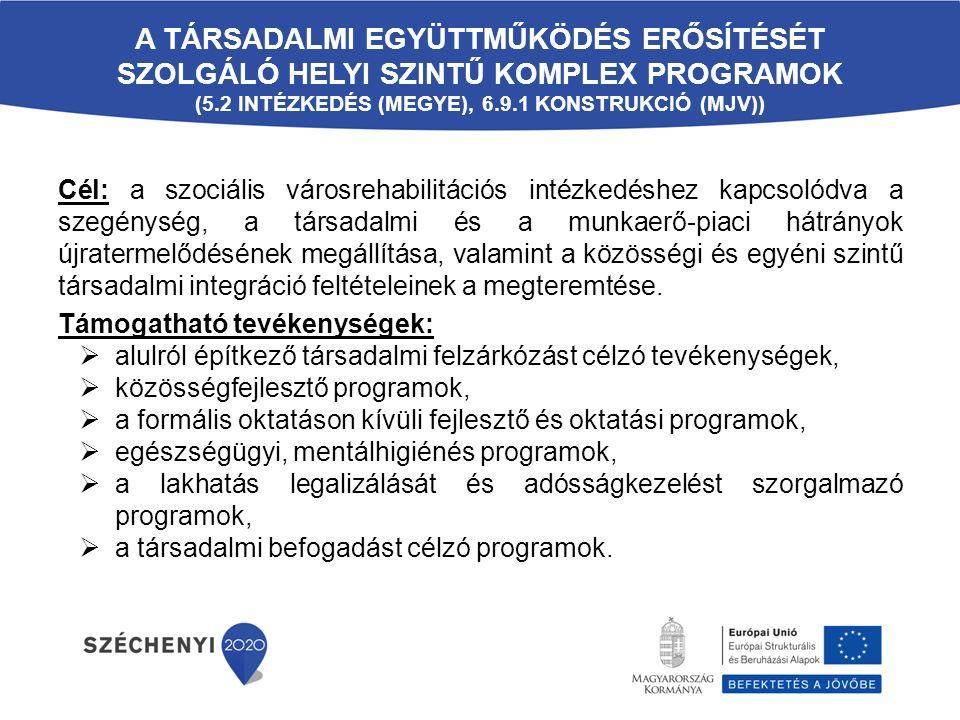 A TÁRSADALMI EGYÜTTMŰKÖDÉS ERŐSÍTÉSÉT SZOLGÁLÓ HELYI SZINTŰ KOMPLEX PROGRAMOK (5.2 INTÉZKEDÉS (MEGYE), 6.9.1 KONSTRUKCIÓ (MJV)) Cél: a szociális városrehabilitációs intézkedéshez kapcsolódva a szegénység, a társadalmi és a munkaerő-piaci hátrányok újratermelődésének megállítása, valamint a közösségi és egyéni szintű társadalmi integráció feltételeinek a megteremtése.