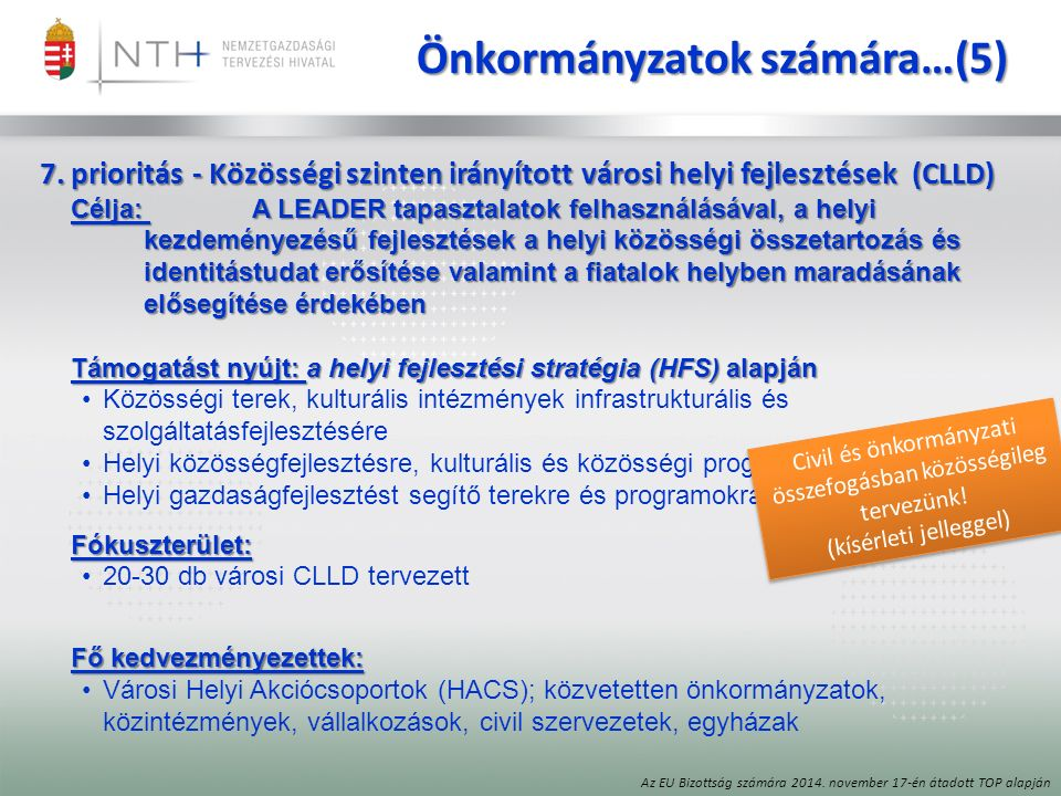 Önkormányzatok számára…(5) 7.prioritás - Közösségi szinten irányított városi helyi fejlesztések (CLLD) Célja: A LEADER tapasztalatok felhasználásával, a helyi kezdeményezésű fejlesztések a helyi közösségi összetartozás és identitástudat erősítése valamint a fiatalok helyben maradásának elősegítése érdekében Támogatást nyújt: a helyi fejlesztési stratégia (HFS) alapján Közösségi terek, kulturális intézmények infrastrukturális és szolgáltatásfejlesztésére Helyi közösségfejlesztésre, kulturális és közösségi programokra Helyi gazdaságfejlesztést segítő terekre és programokraFókuszterület: 20-30 db városi CLLD tervezett Fő kedvezményezettek: Városi Helyi Akciócsoportok (HACS); közvetetten önkormányzatok, közintézmények, vállalkozások, civil szervezetek, egyházak Az EU Bizottság számára 2014.