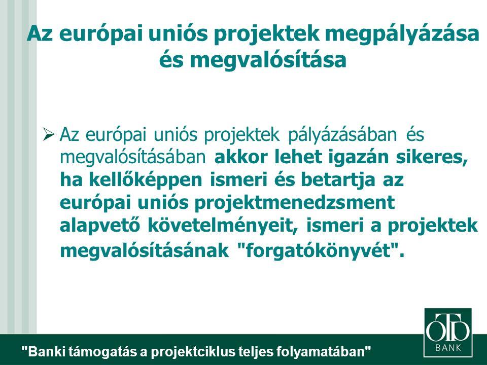 Banki támogatás a projektciklus teljes folyamatában Az európai uniós projektek megpályázása és megvalósítása  Az európai uniós projektek pályázásában és megvalósításában akkor lehet igazán sikeres, ha kellőképpen ismeri és betartja az európai uniós projektmenedzsment alapvető követelményeit, ismeri a projektek megvalósításának forgatókönyvét .