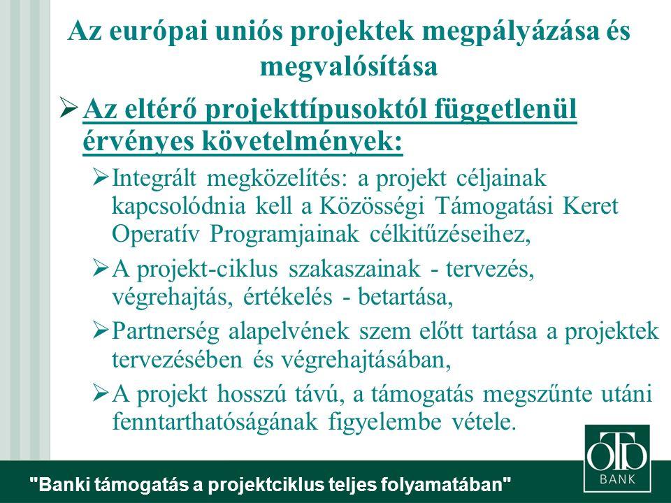 Banki támogatás a projektciklus teljes folyamatában  Az eltérő projekttípusoktól függetlenül érvényes követelmények:  Integrált megközelítés: a projekt céljainak kapcsolódnia kell a Közösségi Támogatási Keret Operatív Programjainak célkitűzéseihez,  A projekt-ciklus szakaszainak - tervezés, végrehajtás, értékelés - betartása,  Partnerség alapelvének szem előtt tartása a projektek tervezésében és végrehajtásában,  A projekt hosszú távú, a támogatás megszűnte utáni fenntarthatóságának figyelembe vétele.