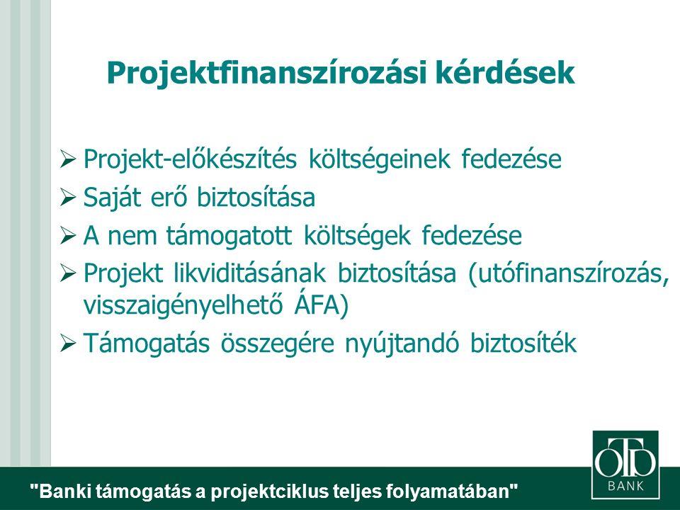 Banki támogatás a projektciklus teljes folyamatában Projektfinanszírozási kérdések  Projekt-előkészítés költségeinek fedezése  Saját erő biztosítása  A nem támogatott költségek fedezése  Projekt likviditásának biztosítása (utófinanszírozás, visszaigényelhető ÁFA)  Támogatás összegére nyújtandó biztosíték