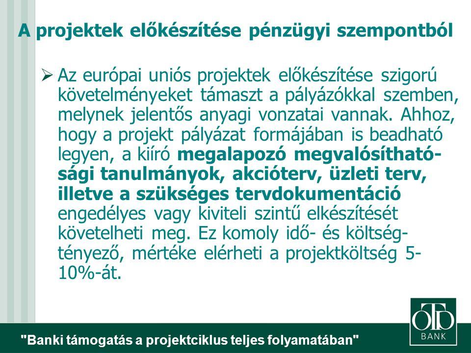 Banki támogatás a projektciklus teljes folyamatában A projektek előkészítése pénzügyi szempontból  Az európai uniós projektek előkészítése szigorú követelményeket támaszt a pályázókkal szemben, melynek jelentős anyagi vonzatai vannak.