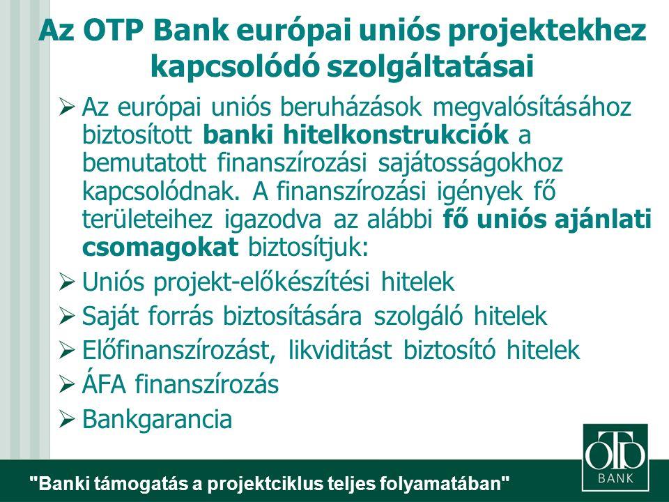 Banki támogatás a projektciklus teljes folyamatában Az OTP Bank európai uniós projektekhez kapcsolódó szolgáltatásai  Az európai uniós beruházások megvalósításához biztosított banki hitelkonstrukciók a bemutatott finanszírozási sajátosságokhoz kapcsolódnak.