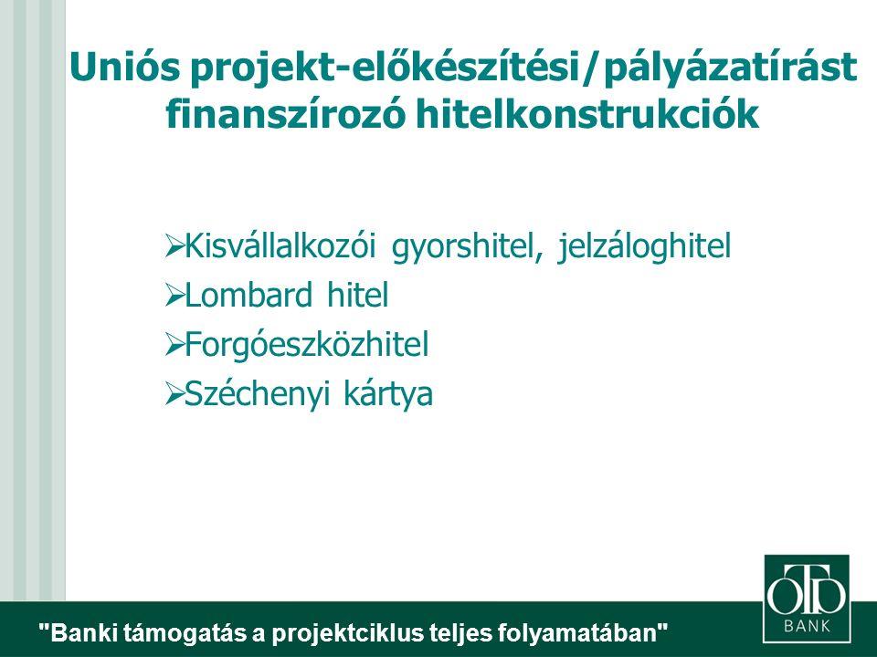 Banki támogatás a projektciklus teljes folyamatában  Kisvállalkozói gyorshitel, jelzáloghitel  Lombard hitel  Forgóeszközhitel  Széchenyi kártya Uniós projekt-előkészítési/pályázatírást finanszírozó hitelkonstrukciók