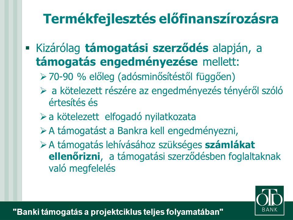 Banki támogatás a projektciklus teljes folyamatában Termékfejlesztés előfinanszírozásra  Kizárólag támogatási szerződés alapján, a támogatás engedményezése mellett:  70-90 % előleg (adósminősítéstől függően)  a kötelezett részére az engedményezés tényéről szóló értesítés és  a kötelezett elfogadó nyilatkozata  A támogatást a Bankra kell engedményezni,  A támogatás lehívásához szükséges számlákat ellenőrizni, a támogatási szerződésben foglaltaknak való megfelelés