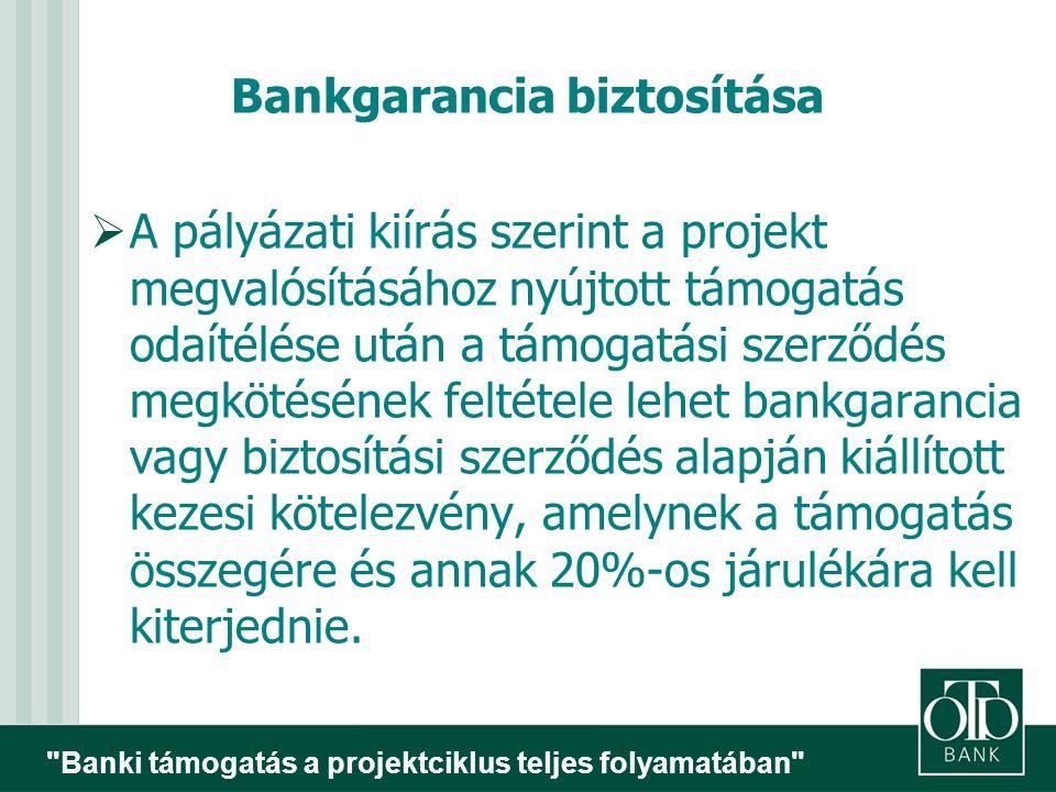 Banki támogatás a projektciklus teljes folyamatában Bankgarancia biztosítása  A pályázati kiírás szerint a projekt megvalósításához nyújtott támogatás odaítélése után a támogatási szerződés megkötésének feltétele lehet bankgarancia vagy biztosítási szerződés alapján kiállított kezesi kötelezvény, amelynek a támogatás összegére és annak 20%-os járulékára kell kiterjednie.
