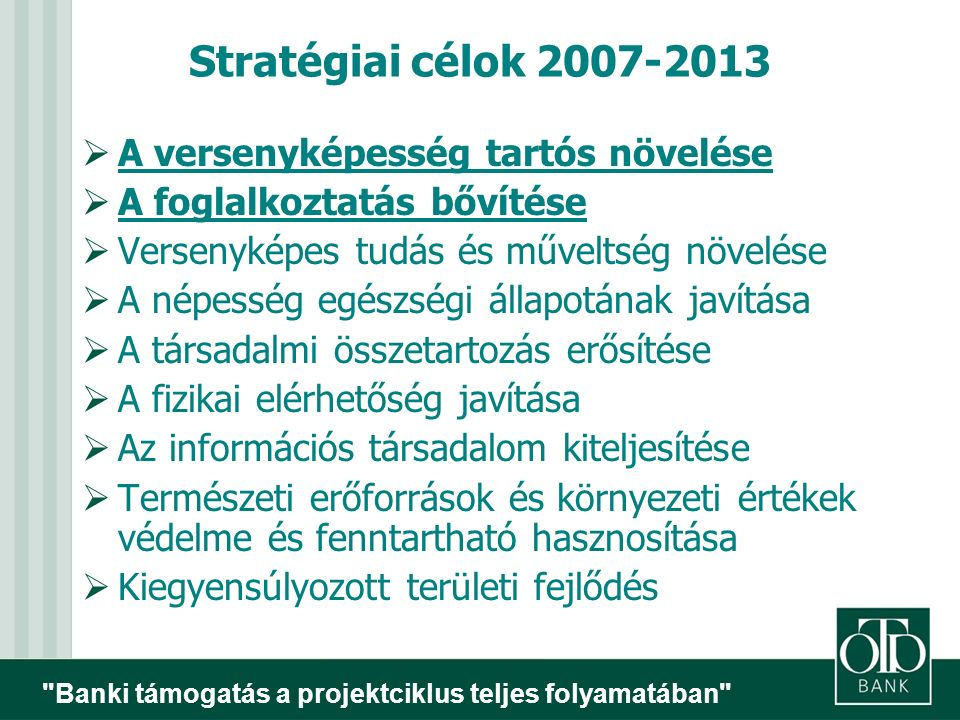 Banki támogatás a projektciklus teljes folyamatában Stratégiai célok 2007-2013  A versenyképesség tartós növelése  A foglalkoztatás bővítése  Versenyképes tudás és műveltség növelése  A népesség egészségi állapotának javítása  A társadalmi összetartozás erősítése  A fizikai elérhetőség javítása  Az információs társadalom kiteljesítése  Természeti erőforrások és környezeti értékek védelme és fenntartható hasznosítása  Kiegyensúlyozott területi fejlődés