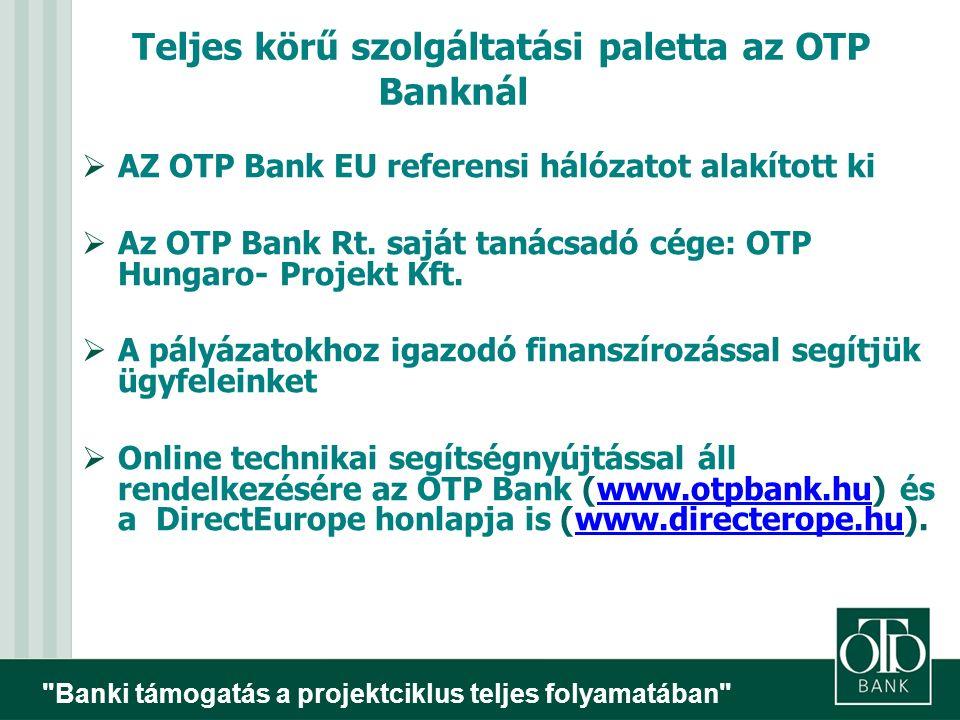 Banki támogatás a projektciklus teljes folyamatában Teljes körű szolgáltatási paletta az OTP Banknál  AZ OTP Bank EU referensi hálózatot alakított ki  Az OTP Bank Rt.