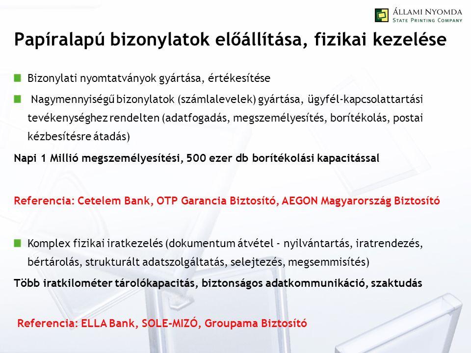 Papíralapú bizonylatok előállítása, fizikai kezelése Bizonylati nyomtatványok gyártása, értékesítése Nagymennyiségű bizonylatok (számlalevelek) gyártása, ügyfél-kapcsolattartási tevékenységhez rendelten (adatfogadás, megszemélyesítés, borítékolás, postai kézbesítésre átadás) Napi 1 Millió megszemélyesítési, 500 ezer db borítékolási kapacitással Referencia: Cetelem Bank, OTP Garancia Biztosító, AEGON Magyarország Biztosító Komplex fizikai iratkezelés (dokumentum átvétel - nyilvántartás, iratrendezés, bértárolás, strukturált adatszolgáltatás, selejtezés, megsemmisítés) Több iratkilométer tárolókapacitás, biztonságos adatkommunikáció, szaktudás Referencia: ELLA Bank, SOLE-MIZÓ, Groupama Biztosító
