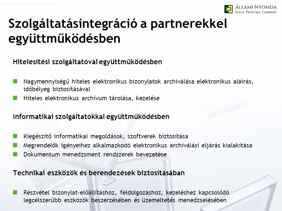 Szolgáltatásintegráció a partnerekkel együttműködésben Hitelesítési szolgáltatóval együttműködésben Nagymennyiségű hiteles elektronikus bizonylatok archiválása elektronikus aláírás, időbélyeg biztosításával Hiteles elektronikus archívum tárolása, kezelése Informatikai szolgáltatókkal együttműködésben Kiegészítő informatikai megoldások, szoftverek biztosítása Megrendelők igényeihez alkalmazkodó elektronikus archiválási eljárás kialakítása Dokumentum menedzsment rendszerek bevezetése Technikai eszközök és berendezések biztosításában Részvétel bizonylat-előállításhoz, feldolgozáshoz, kezeléshez kapcsolódó legcélszerűbb eszközök beszerzésében és üzemeltetés menedzselésében