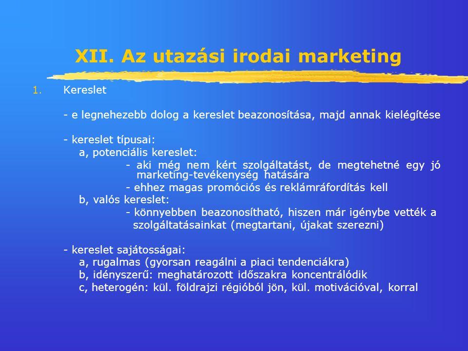 XII. Az utazási irodai marketing 1.Kereslet - e legnehezebb dolog a kereslet beazonosítása, majd annak kielégítése - kereslet típusai: a, potenciális