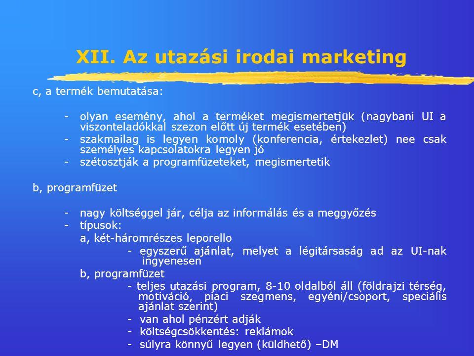 XII. Az utazási irodai marketing c, a termék bemutatása: -olyan esemény, ahol a terméket megismertetjük (nagybani UI a viszonteladókkal szezon előtt ú