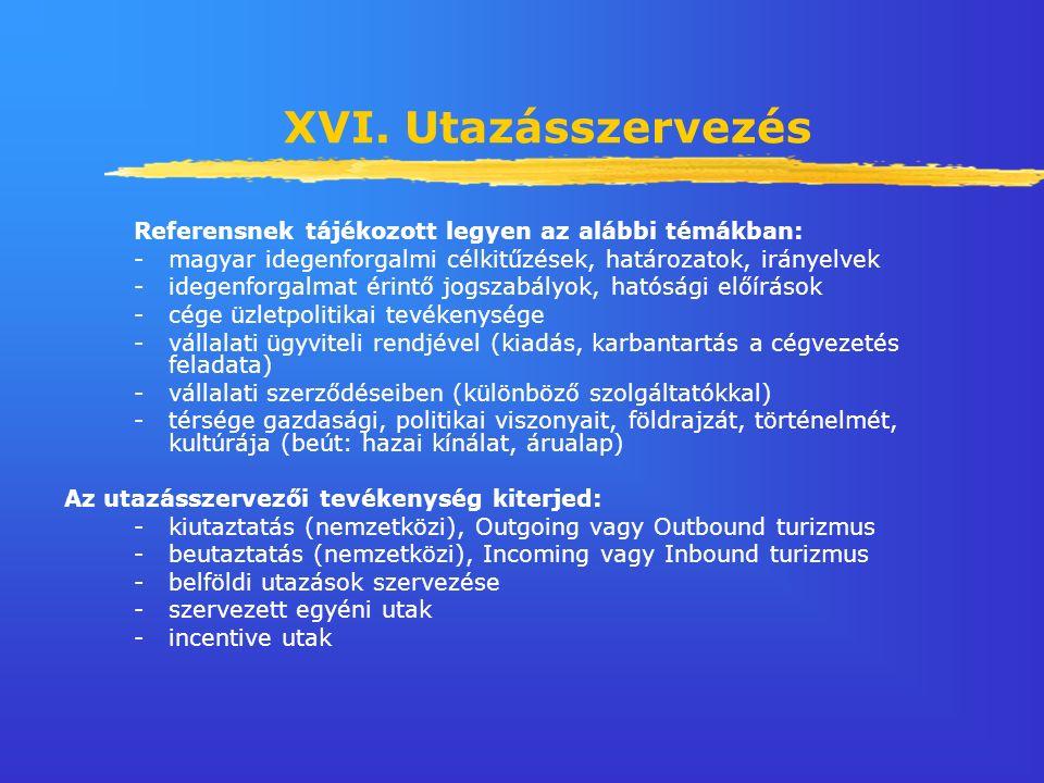 XVI. Utazásszervezés Referensnek tájékozott legyen az alábbi témákban: -magyar idegenforgalmi célkitűzések, határozatok, irányelvek -idegenforgalmat é