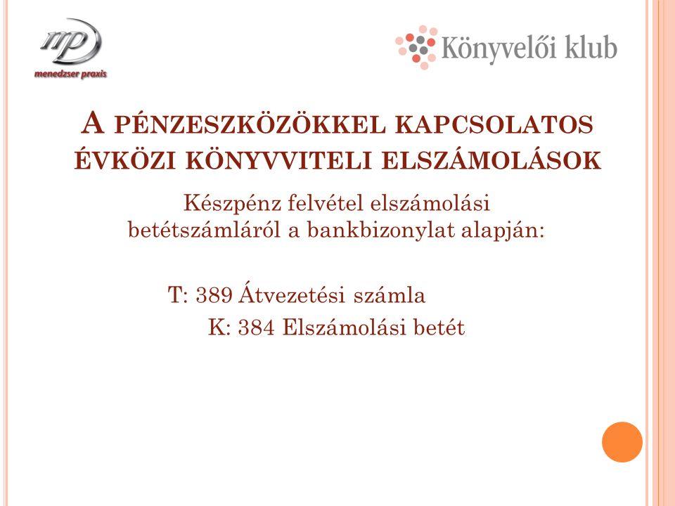 A PÉNZESZKÖZÖKKEL KAPCSOLATOS ÉVKÖZI KÖNYVVITELI ELSZÁMOLÁSOK Készpénz felvétel elszámolási betétszámláról a bankbizonylat alapján: T: 389 Átvezetési számla K: 384 Elszámolási betét