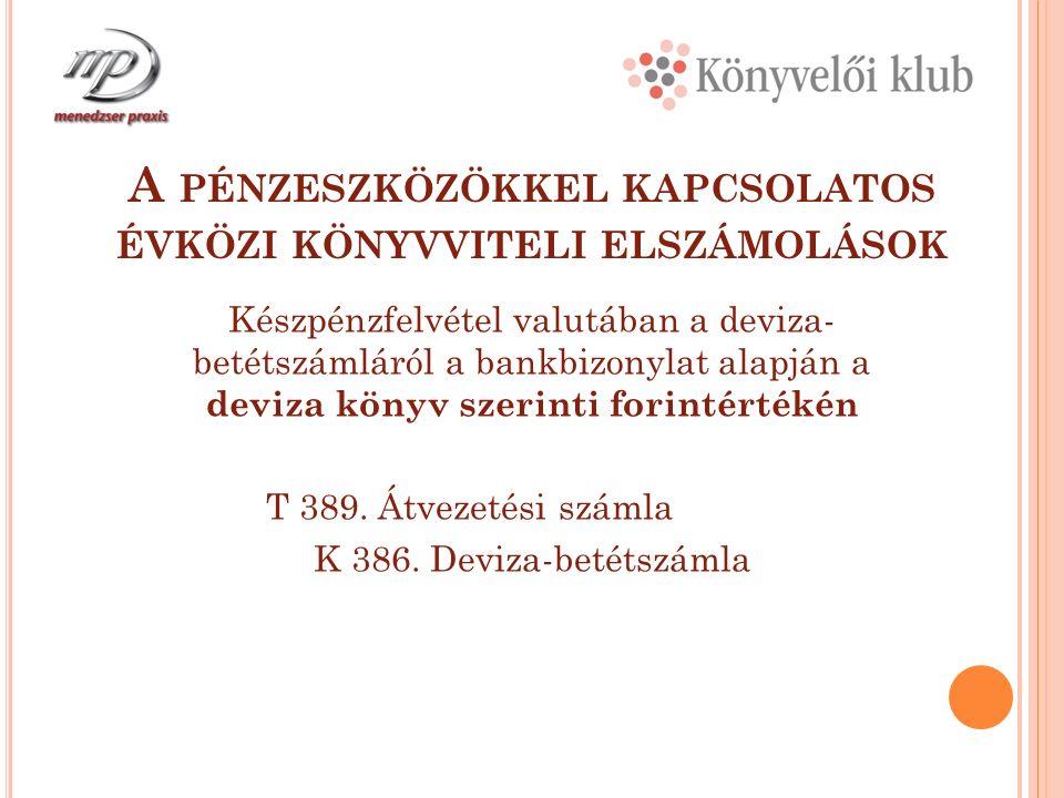 A PÉNZESZKÖZÖKKEL KAPCSOLATOS ÉVKÖZI KÖNYVVITELI ELSZÁMOLÁSOK Készpénzfelvétel valutában a deviza- betétszámláról a bankbizonylat alapján a deviza könyv szerinti forintértékén T 389.