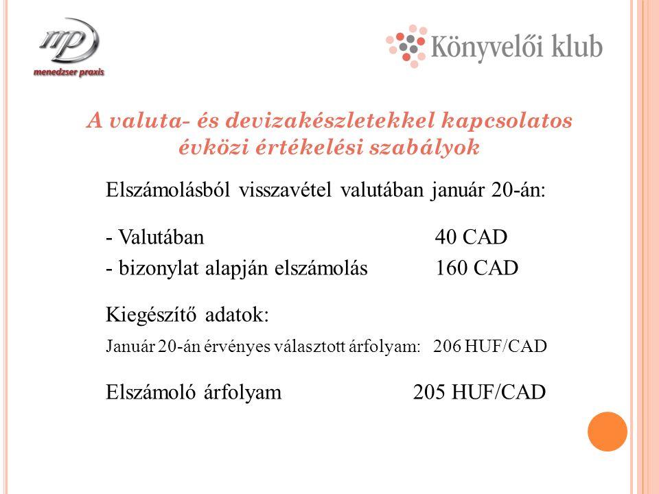 A valuta- és devizakészletekkel kapcsolatos évközi értékelési szabályok Elszámolásból visszavétel valutában január 20-án: - Valutában40 CAD - bizonylat alapján elszámolás160 CAD Kiegészítő adatok: Január 20-án érvényes választott árfolyam: 206 HUF/CAD Elszámoló árfolyam 205 HUF/CAD