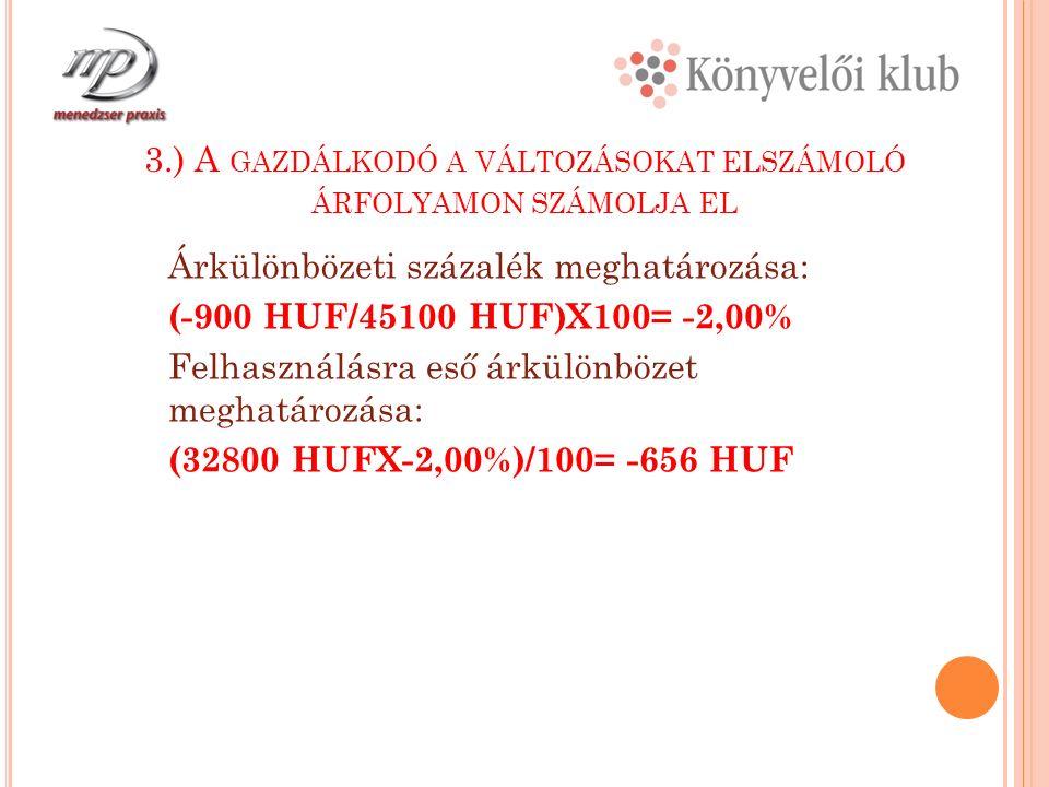 3.) A GAZDÁLKODÓ A VÁLTOZÁSOKAT ELSZÁMOLÓ ÁRFOLYAMON SZÁMOLJA EL Árkülönbözeti százalék meghatározása: (-900 HUF/45100 HUF)X100= -2,00% Felhasználásra eső árkülönbözet meghatározása: (32800 HUFX-2,00%)/100= -656 HUF