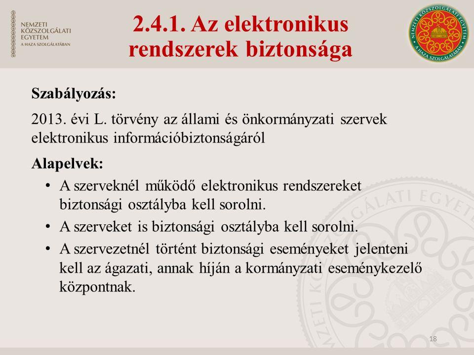 2.4.1. Az elektronikus rendszerek biztonsága Szabályozás: 2013. évi L. törvény az állami és önkormányzati szervek elektronikus információbiztonságáról