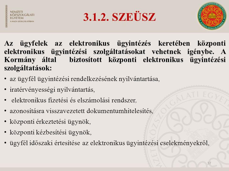 3.1.2. SZEÜSZ Az ügyfelek az elektronikus ügyintézés keretében központi elektronikus ügyintézési szolgáltatásokat vehetnek igénybe. A Kormány által bi