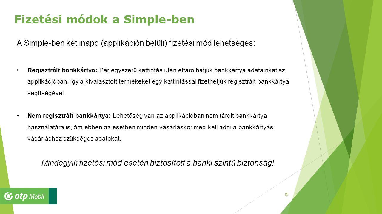 15 Fizetési módok a Simple-ben A Simple-ben két inapp (applikáción belüli) fizetési mód lehetséges: Regisztrált bankkártya: Pár egyszerű kattintás után eltárolhatjuk bankkártya adatainkat az applikációban, így a kiválasztott termékeket egy kattintással fizethetjük regisztrált bankkártya segítségével.