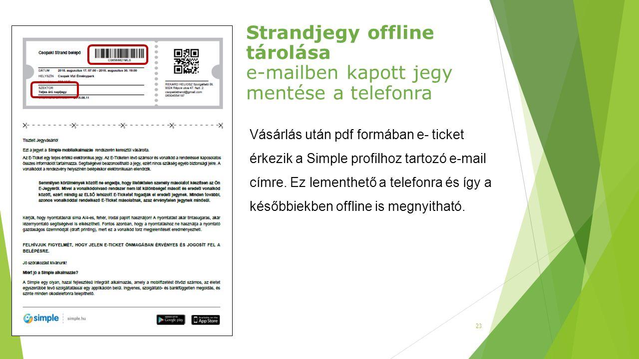 23 Strandjegy offline tárolása e-mailben kapott jegy mentése a telefonra Vásárlás után pdf formában e- ticket érkezik a Simple profilhoz tartozó e-mai