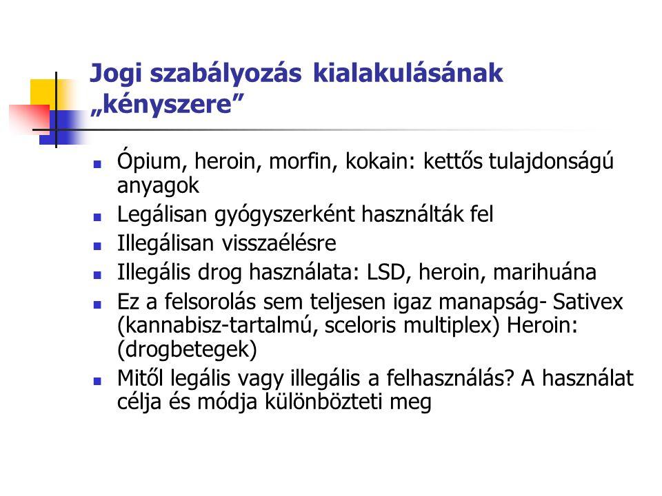 """Jogi szabályozás kialakulásának """"kényszere Ópium, heroin, morfin, kokain: kettős tulajdonságú anyagok Legálisan gyógyszerként használták fel Illegálisan visszaélésre Illegális drog használata: LSD, heroin, marihuána Ez a felsorolás sem teljesen igaz manapság- Sativex (kannabisz-tartalmú, sceloris multiplex) Heroin: (drogbetegek) Mitől legális vagy illegális a felhasználás."""